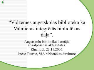 """""""Vidzemes augstskolas bibliotēka kā Valmieras integrētās bibliotēkas daļa""""."""