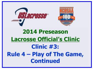 2014 Preseason  Lacrosse Official's Clinic Clinic #3: Rule 4 – Play of The Game, Continued