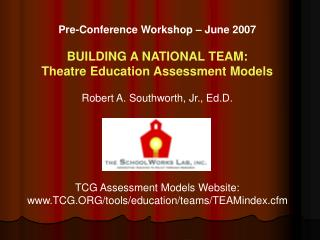 Pre-Conference Workshop   June 2007   BUILDING A NATIONAL TEAM:  Theatre Education Assessment Models  Robert A. Southwor
