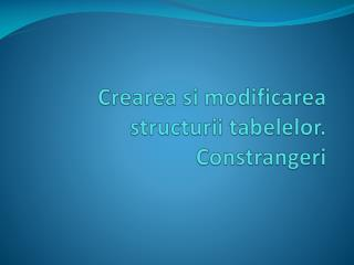 Crearea si modificarea structurii  tabelelor .  Constrangeri