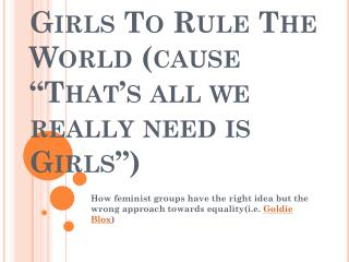 "Girls To Rule The World (cause ""That's all we really need is Girls"")"
