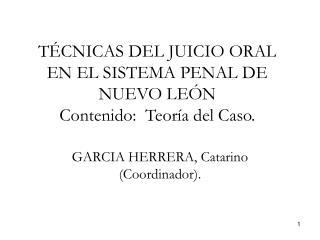 TÉCNICAS DEL JUICIO ORAL EN EL SISTEMA PENAL DE NUEVO LEÓN Contenido:  Teoría del Caso.