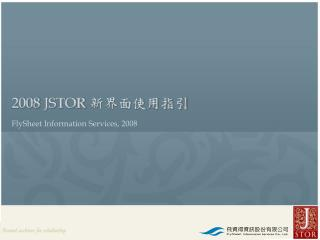2008 JSTOR 新界面使用指引 FlySheet Information Services, 2008