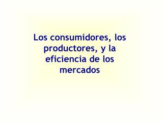 Los consumidores, los productores, y la eficiencia de los mercados