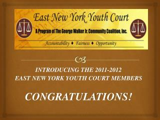 INTRODUCING THE 2011-2012 EAST NEW YORK YOUTH COURT MEMBERS CONGRATULATIONS!