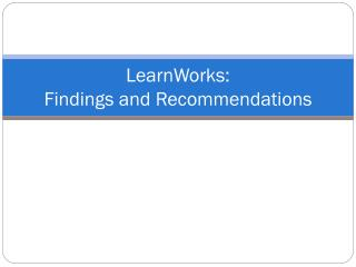 LearnWorks:  Findings and Recommendations