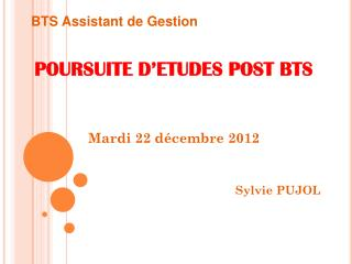 POURSUITE D'ETUDES POST BTS Mardi 22 décembre 2012 Sylvie PUJOL