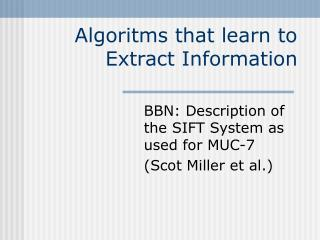 Algoritms that learn to Extract Information