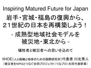 Inspiring Matured Future for Japan 岩手・宮城・福島の復興から、 21世紀の日本を再構築しよう! -  成熟型地域社会モデルを 被災地・東北から  -