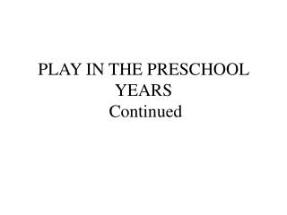 PLAY IN THE PRESCHOOL YEARS  Continued