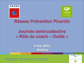 Réseau Prévention Picardie Journée semi-collective «Rôle du coach – Outils» 4 mai 2012  Amiens