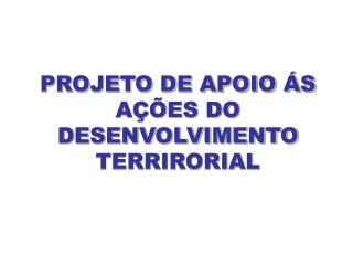 PROJETO DE APOIO ÁS AÇÕES DO DESENVOLVIMENTO TERRIRORIAL