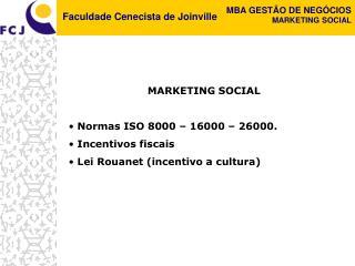 MARKETING SOCIAL  Normas ISO 8000 – 16000 – 26000.  Incentivos fiscais