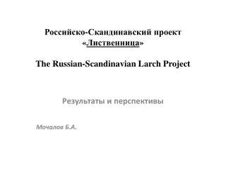 Российско-Скандинавский проект « Лиственница » The Russian - Scandinavian Larch Project