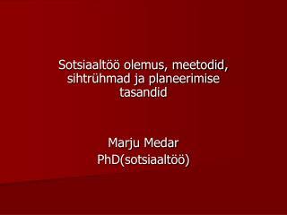 Sotsiaaltöö olemus, meetodid, sihtrühmad ja planeerimise tasandid Marju Medar PhD(sotsiaaltöö)