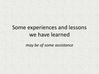 Some experiences and lessons we have learned