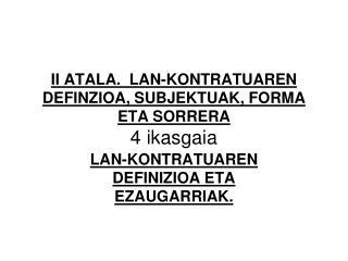 II ATALA.  LAN-KONTRATUAREN DEFINZIOA, SUBJEKTUAK, FORMA ETA SORRERA 4 ikasgaia