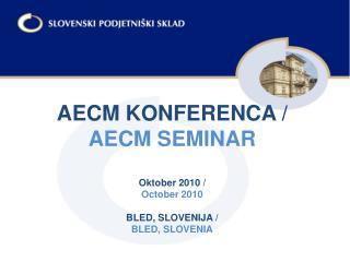 AECM KONFERENCA / AECM SEMINAR Oktober 2010 / October 2010 BLED, SLOVENIJA / BLED, SLOVENIA