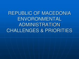 REPUBLIC OF MACEDONIA ENVORONMENTAL ADMINISTRATION CHALLENGES & PRIORITIES