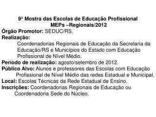 9 ª  Mostra das Escolas de Educação Profissional   MEPs –Regionais/2012 Órgão Promotor:  SEDUC/RS.