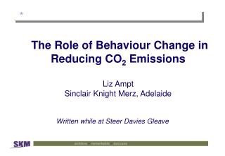 The Role of Behaviour Change in Reducing CO 2  Emissions Liz Ampt Sinclair Knight Merz, Adelaide