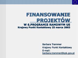 FINANSOWANIE PROJEKTÓW W 6.PROGRAMIE RAMOWYM UE Krajowy Punkt Kontaktowy 25 marca 2003