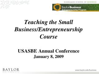 Teaching the Small Business/Entrepreneurship Course USASBE Annual Conference January 8, 2009