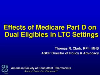 Effects of Medicare Part D on Dual Eligibles in LTC Settings Thomas R. Clark, RPh, MHS