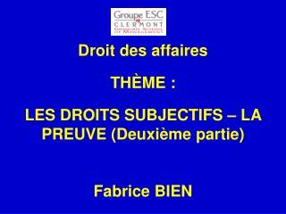 Droit des affaires TH È ME :  LES DROITS SUBJECTIFS – LA PREUVE (Deuxième partie) Fabrice BIEN