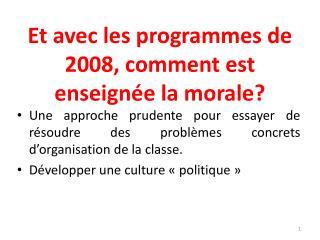 Et avec les programmes de 2008, comment est enseignée la morale?