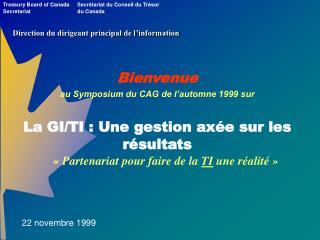 Bienvenue au Symposium du CAG de l'automne 1999 sur La GI/TI : Une gestion axée sur les  résultats