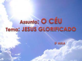 Assunto :  O CÉU Tema :  JESUS GLORIFICADO
