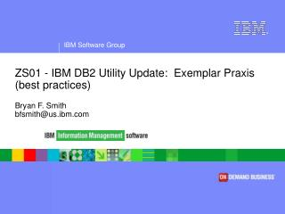 ZS01 - IBM DB2 Utility Update:  Exemplar Praxis (best practices) Bryan F. Smith bfsmith@us.ibm