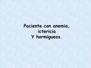 Paciente con anemia, ictericia Y hormigueos.