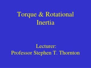 Torque & Rotational Inertia  Lecturer:  Professor Stephen T. Thornton