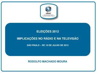 ELEIÇÕES 2012 IMPLICAÇÕES NO RÁDIO E NA TELEVISÃO SÃO PAULO – SP, 10 DE JULHO DE 2012
