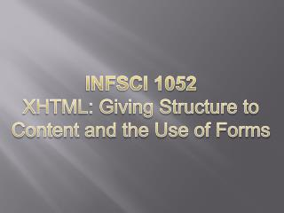 INFSCI 1052 XHTML: Giving Structure to  Content and the  U se of Forms
