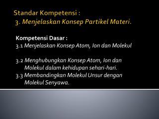 Standar Kompetensi :  3.  Menjelaskan Konsep Partikel Materi.