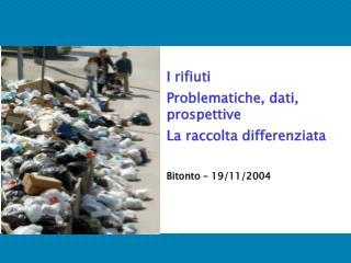 I rifiuti Problematiche, dati, prospettive La raccolta differenziata Bitonto – 19/11/2004