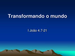 Transformando o mundo