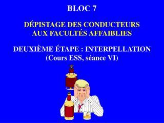 BLOC 7 DÉPISTAGE DES CONDUCTEURS AUX FACULTÉS AFFAIBLIES DEUXIÈME ÉTAPE : INTERPELLATION