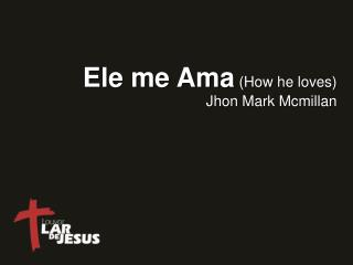 Ele me Ama ( How he loves )