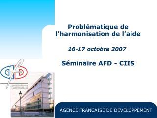 Problématique de l'harmonisation de l'aide 16-17 octobre 2007 Séminaire AFD - CIIS