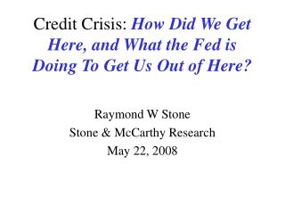 Credit Crisis:  How Did We Get Here, and What the Fed is Doing To Get Us Out of Here?
