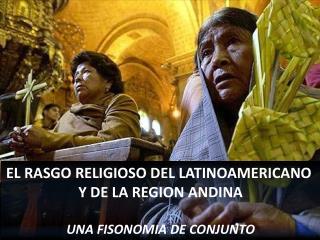 EL RASGO RELIGIOSO DEL LATINOAMERICANO  Y DE LA REGION ANDINA UNA FISONOMIA DE CONJUNTO