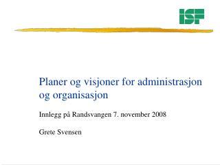 Planer og visjoner for administrasjon  og organisasjon  Innlegg på Randsvangen 7. november 2008
