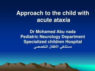 Approach to the child with  acute ataxia Dr Mohamed Abu nada Pediatric Neurology Department