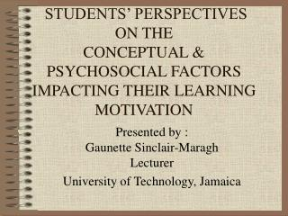 STUDENTS  PERSPECTIVES ON THE  CONCEPTUAL  PSYCHOSOCIAL FACTORS  IMPACTING THEIR LEARNING MOTIVATION