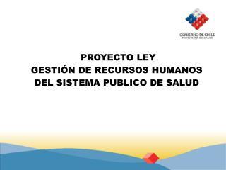 PROYECTO LEY GESTIÓN DE RECURSOS HUMANOS DEL SISTEMA PUBLICO DE SALUD