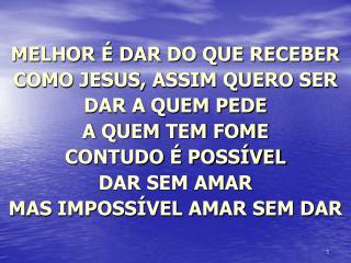 MELHOR É DAR DO QUE RECEBER  COMO JESUS, ASSIM QUERO SER  DAR A QUEM PEDE A QUEM TEM FOME